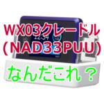 UQ WiMAX:WX03クレードル(NAD33PUU)がハリボテな件