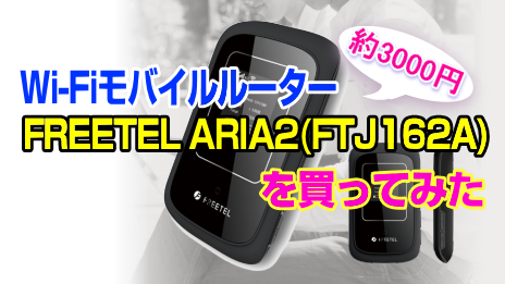 Wi-Fiモバイルルーター:FREETEL ARIA2(FTJ162A)を買ってみた