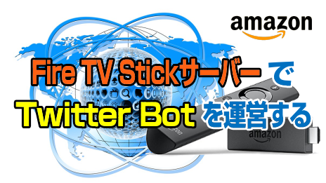 Amazon:Fire TV StickサーバーでTwitter Botを運営する