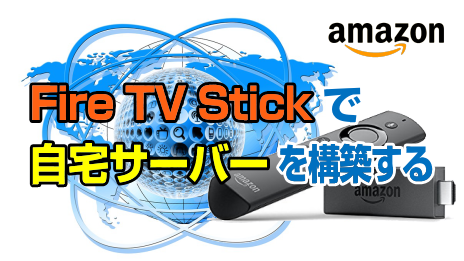 Amazon:Fire TV Stickで自宅サーバーを構築する